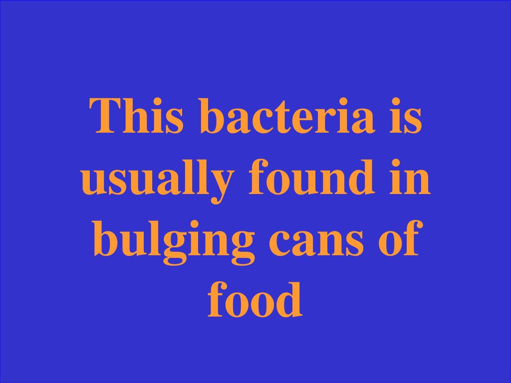 This bacteria is usually found in bulging cans of food