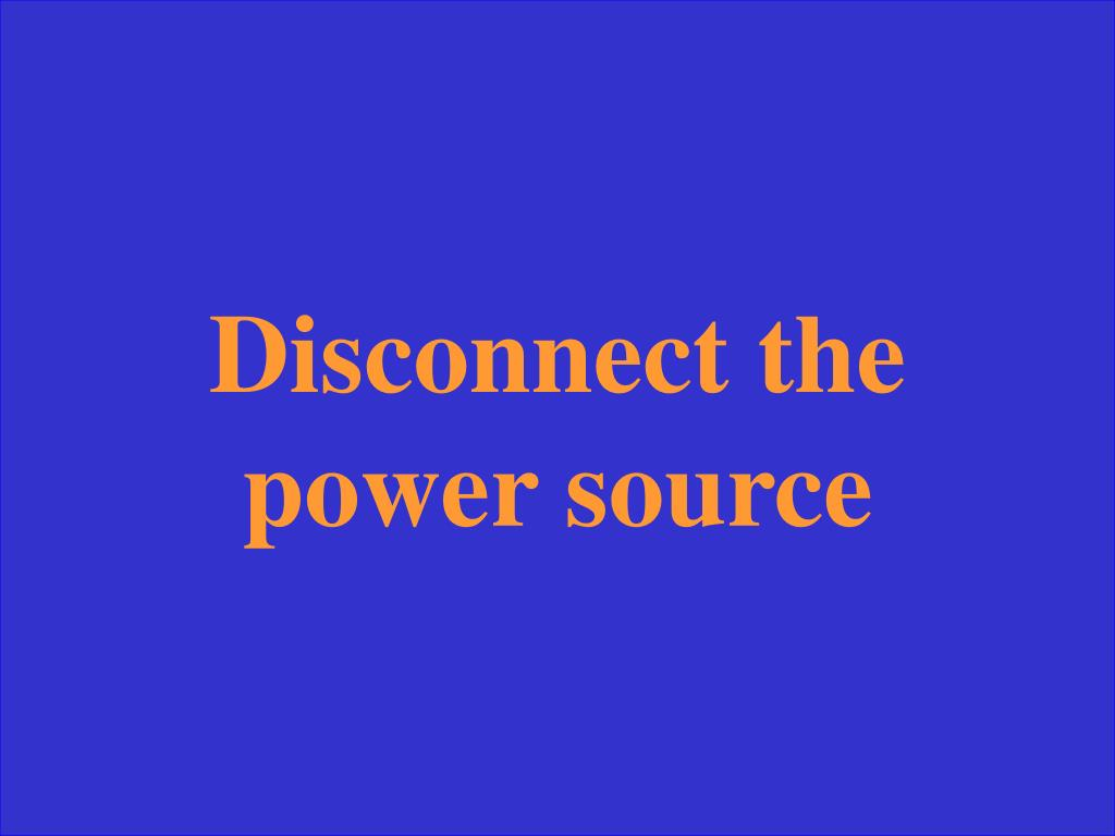 Disconnect the power source