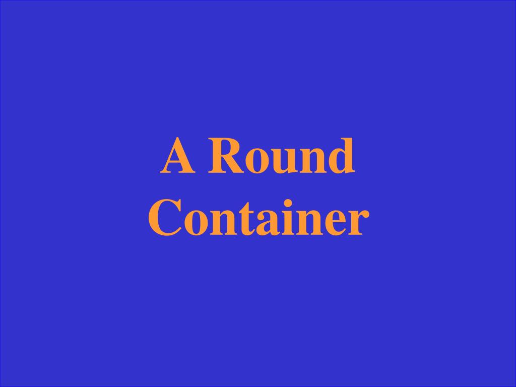 A Round Container