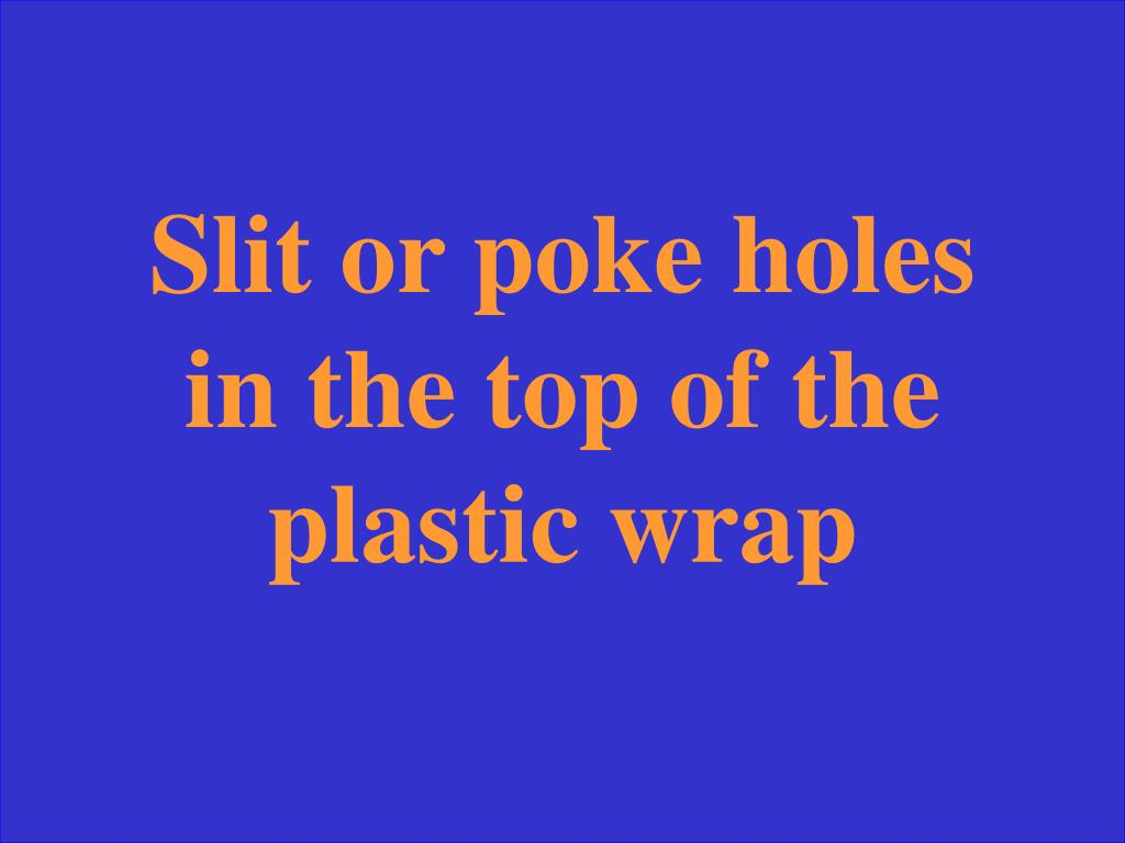 Slit or poke holes in the top of the plastic wrap