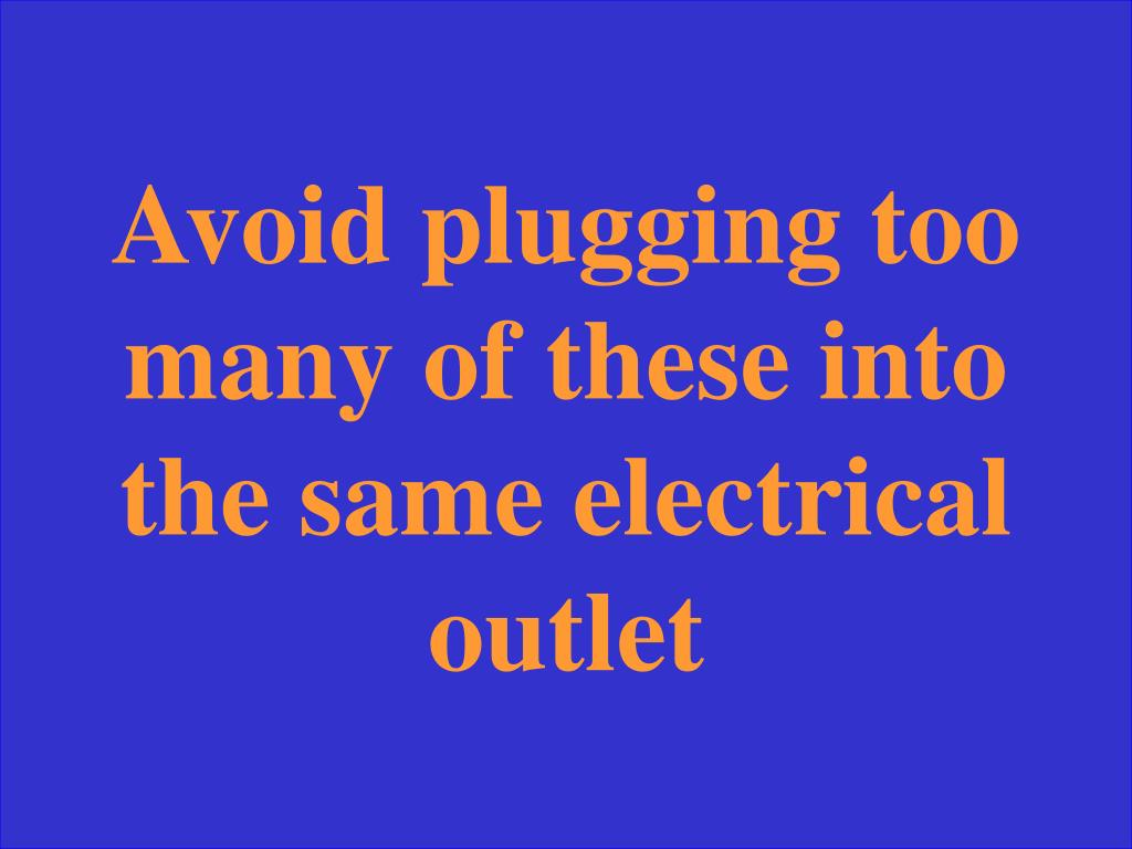 Avoid plugging too many of these into the same electrical outlet