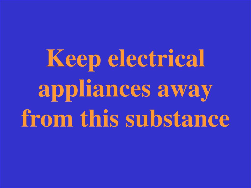 Keep electrical appliances away from this substance