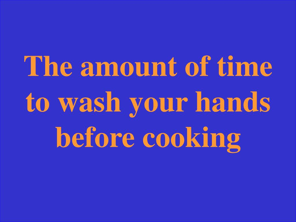 The amount of time to wash your hands before cooking