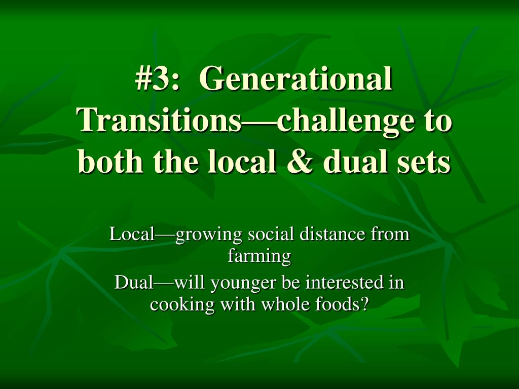 #3:  Generational Transitions—challenge to both the local & dual sets