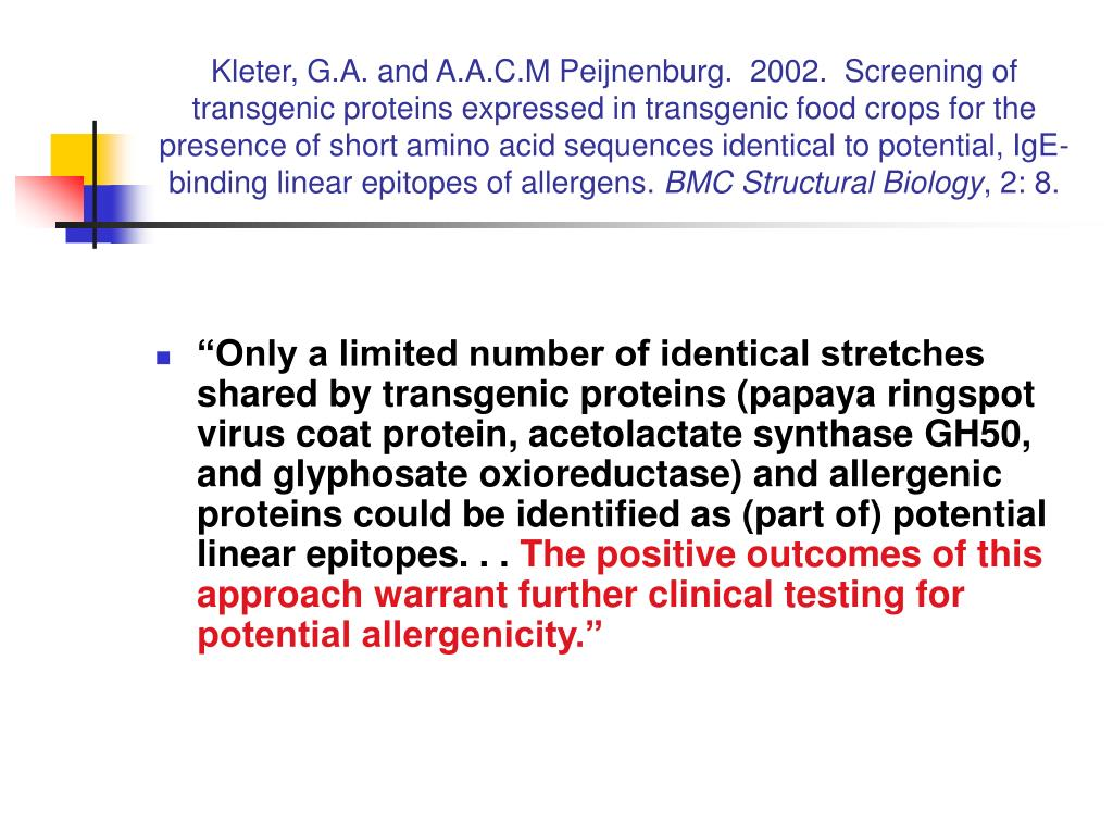 Kleter, G.A. and A.A.C.M Peijnenburg.  2002.  Screening of transgenic proteins expressed in transgenic food crops for the presence of short amino acid sequences identical to potential, IgE-binding linear epitopes of allergens.