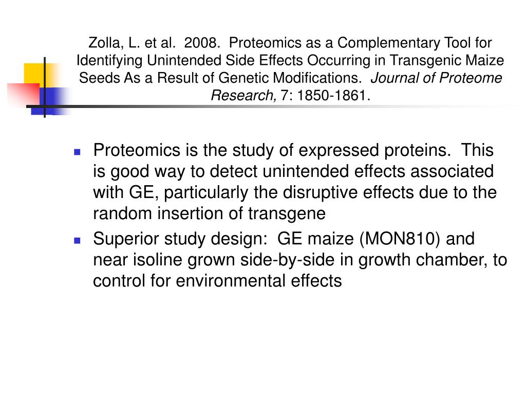 Zolla, L. et al.  2008.  Proteomics as a Complementary Tool for Identifying Unintended Side Effects Occurring in Transgenic Maize Seeds As a Result of Genetic Modifications.
