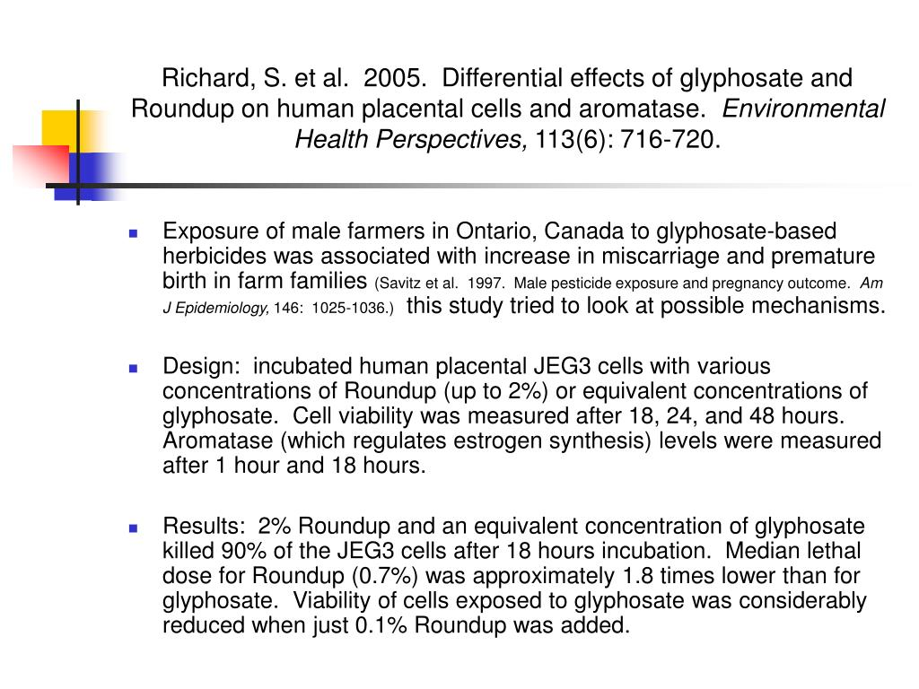 Richard, S. et al.  2005.  Differential effects of glyphosate and Roundup on human placental cells and aromatase.