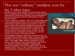 that was ordinary smallpox now for the 3 other types