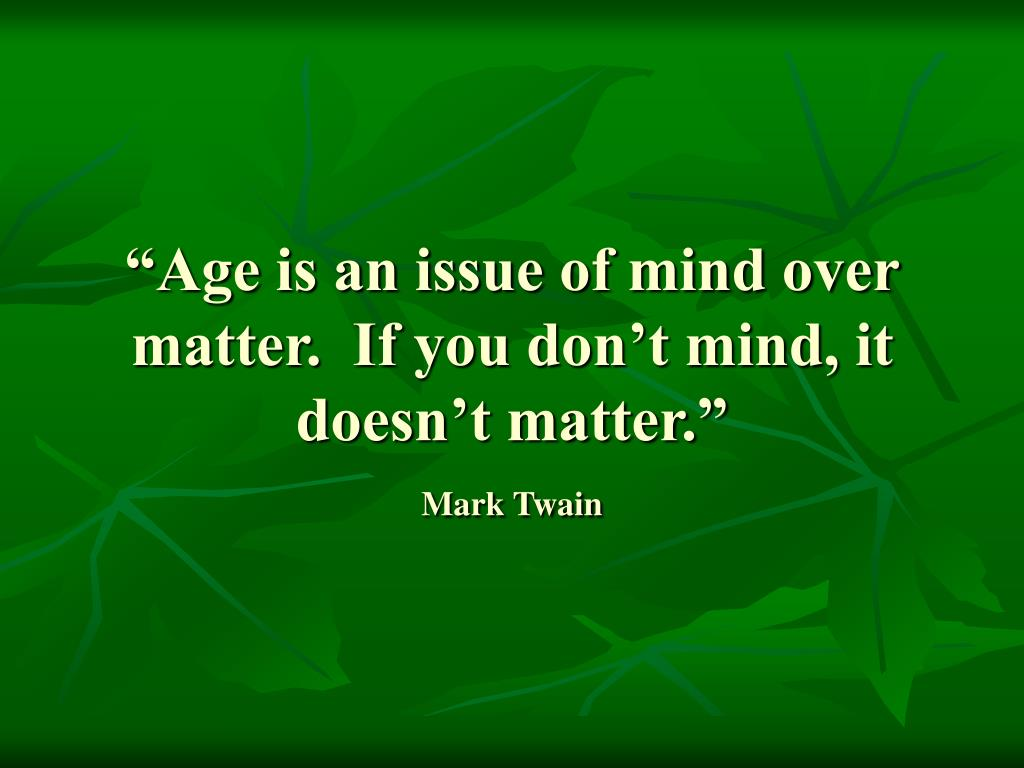"""Age is an issue of mind over matter.  If you don't mind, it doesn't matter."""
