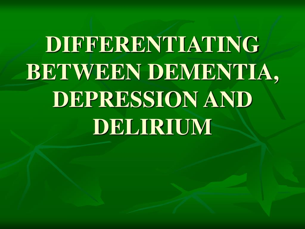DIFFERENTIATING BETWEEN DEMENTIA, DEPRESSION AND DELIRIUM