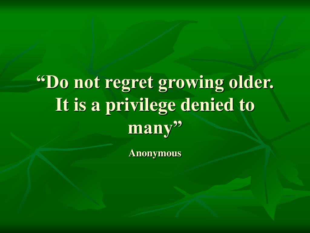 """Do not regret growing older.  It is a privilege denied to many"""