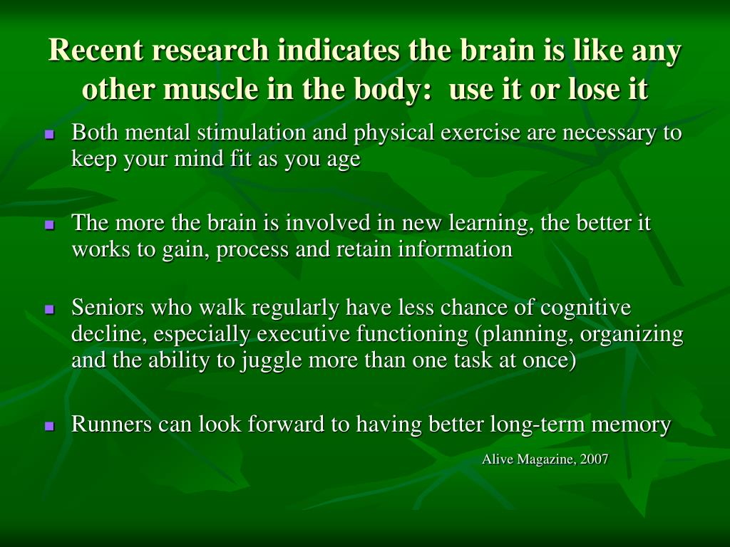 Recent research indicates the brain is like any other muscle in the body:  use it or lose it
