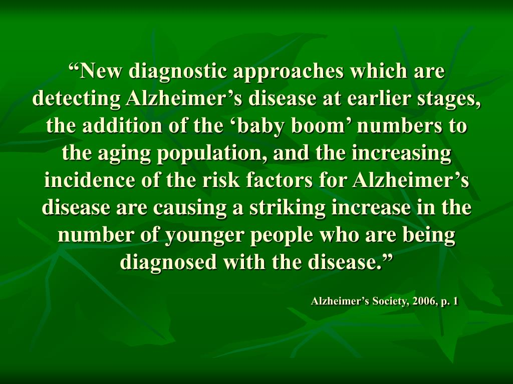 """New diagnostic approaches which are detecting Alzheimer's disease at earlier stages, the addition of the 'baby boom' numbers to the aging population, and the increasing incidence of the risk factors for Alzheimer's disease are causing a striking increase in the number of younger people who are being diagnosed with the disease."""