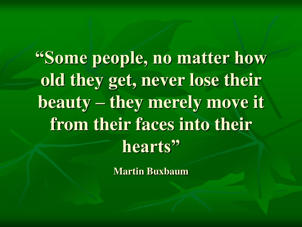 """Some people, no matter how old they get, never lose their beauty – they merely move it from their faces into their hearts"""