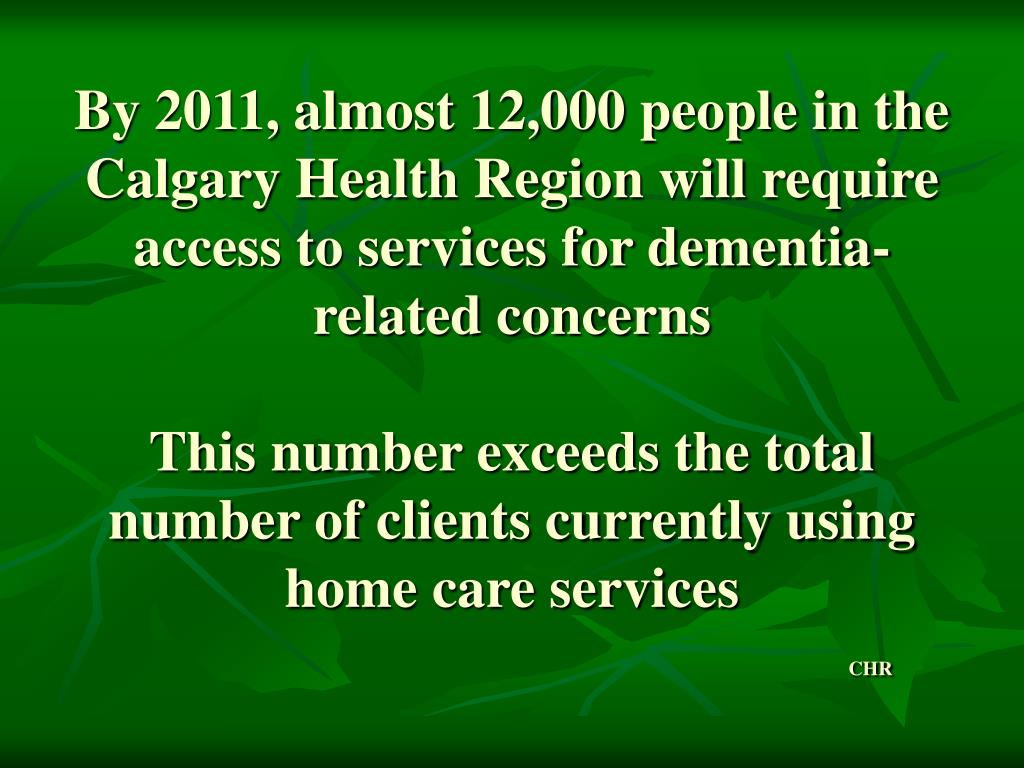 By 2011, almost 12,000 people in the Calgary Health Region will require access to services for dementia-related concerns