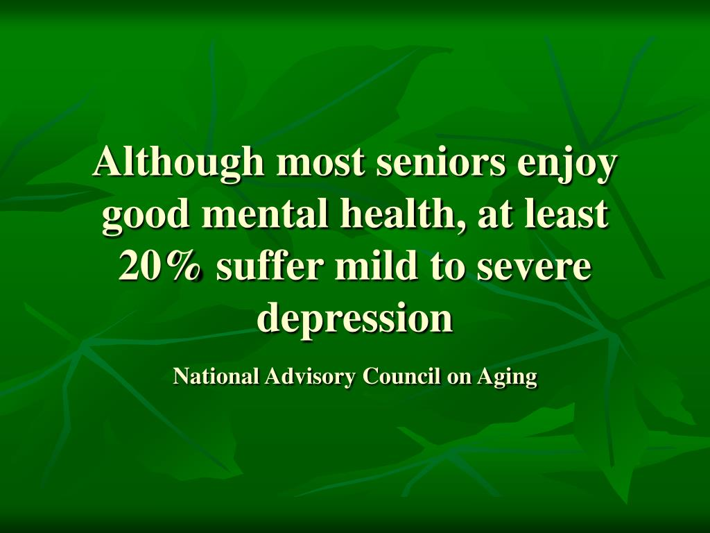 Although most seniors enjoy good mental health, at least 20% suffer mild to severe depression