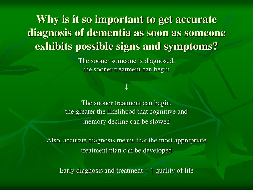 Why is it so important to get accurate diagnosis of dementia as soon as someone exhibits possible signs and symptoms?