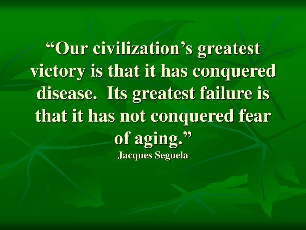 """Our civilization's greatest victory is that it has conquered disease.  Its greatest failure is that it has not conquered fear of aging."""