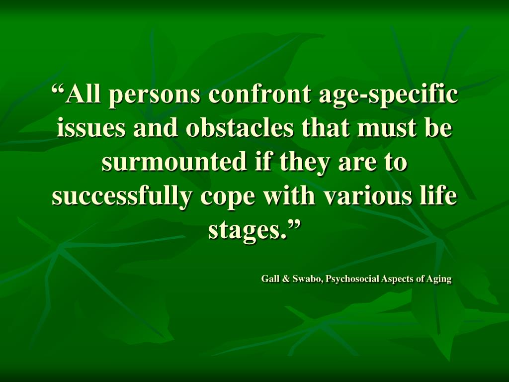 """All persons confront age-specific issues and obstacles that must be surmounted if they are to successfully cope with various life stages."""