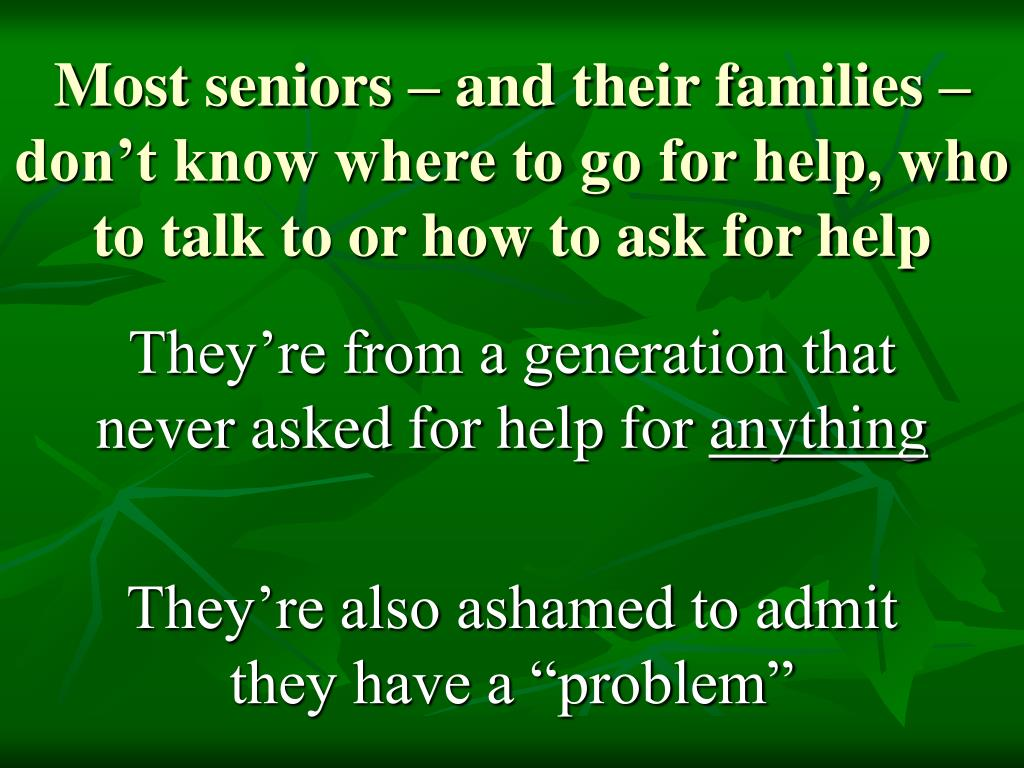 Most seniors – and their families – don't know where to go for help, who to talk to or how to ask for help