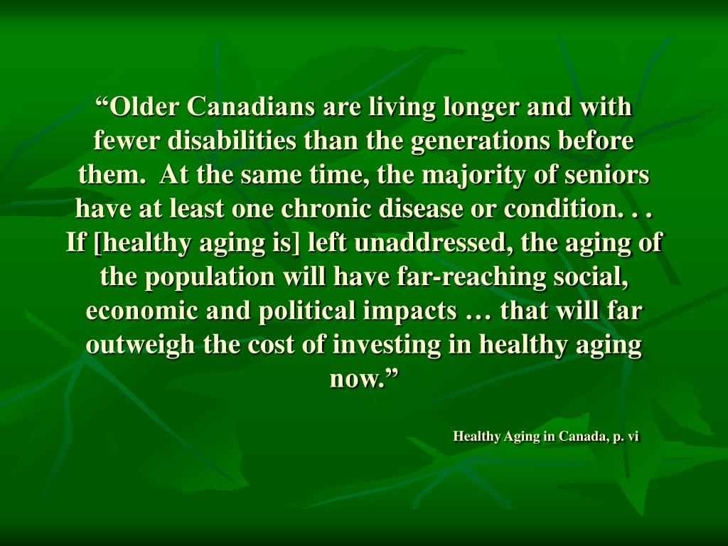 """Older Canadians are living longer and with fewer disabilities than the generations before them.  At the same time, the majority of seniors have at least one chronic disease or condition. . . If [healthy aging is] left unaddressed, the aging of the population will have far-reaching social, economic and political impacts … that will far outweigh the cost of investing in healthy aging now."""