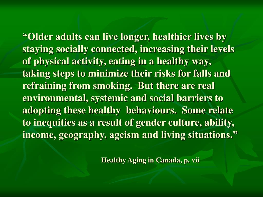 """Older adults can live longer, healthier lives by staying socially connected, increasing their levels of physical activity, eating in a healthy way, taking steps to minimize their risks for falls and refraining from smoking.  But there are real environmental, systemic and social barriers to adopting these healthy  behaviours.  Some relate to inequities as a result of gender culture, ability, income, geography, ageism and living situations."""