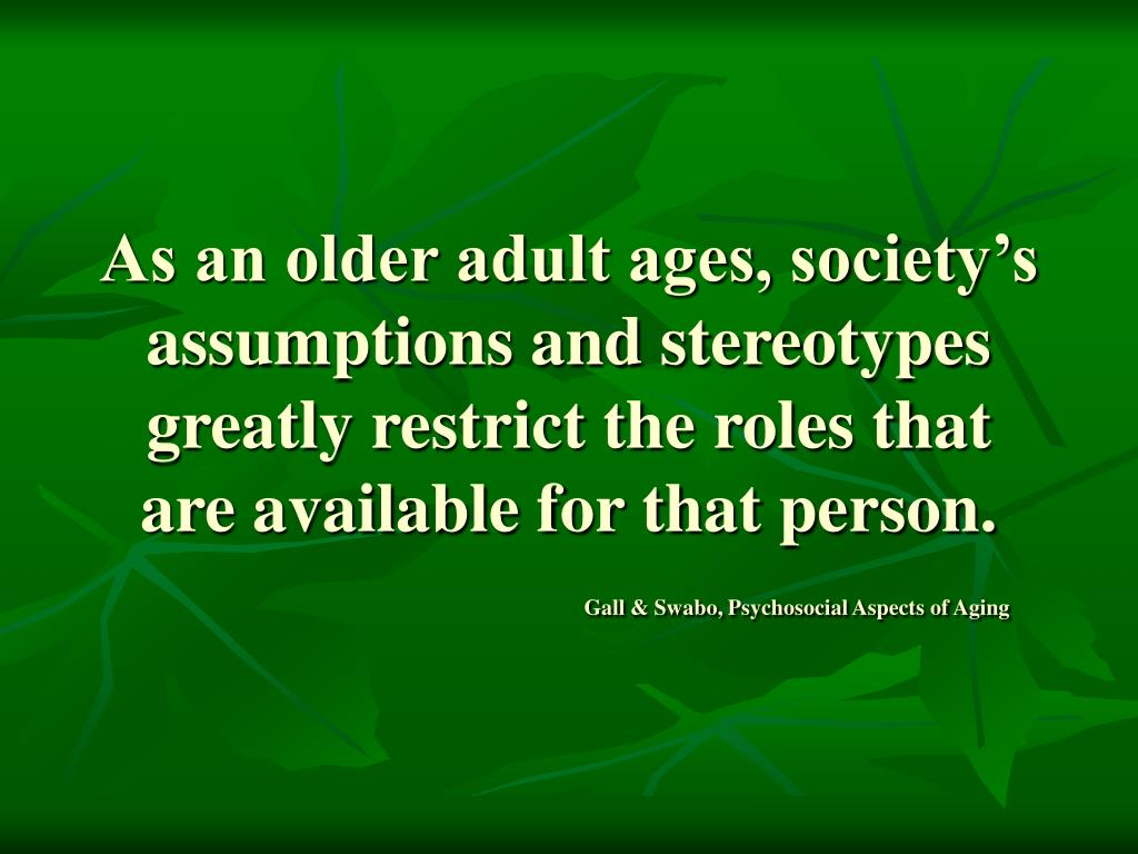 As an older adult ages, society's assumptions and stereotypes greatly restrict the roles that are available for that person.