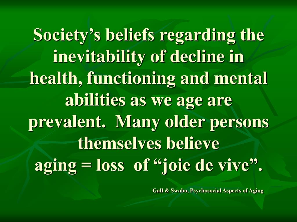 Society's beliefs regarding the inevitability of decline in health, functioning and mental abilities as we age are prevalent.  Many older persons themselves believe