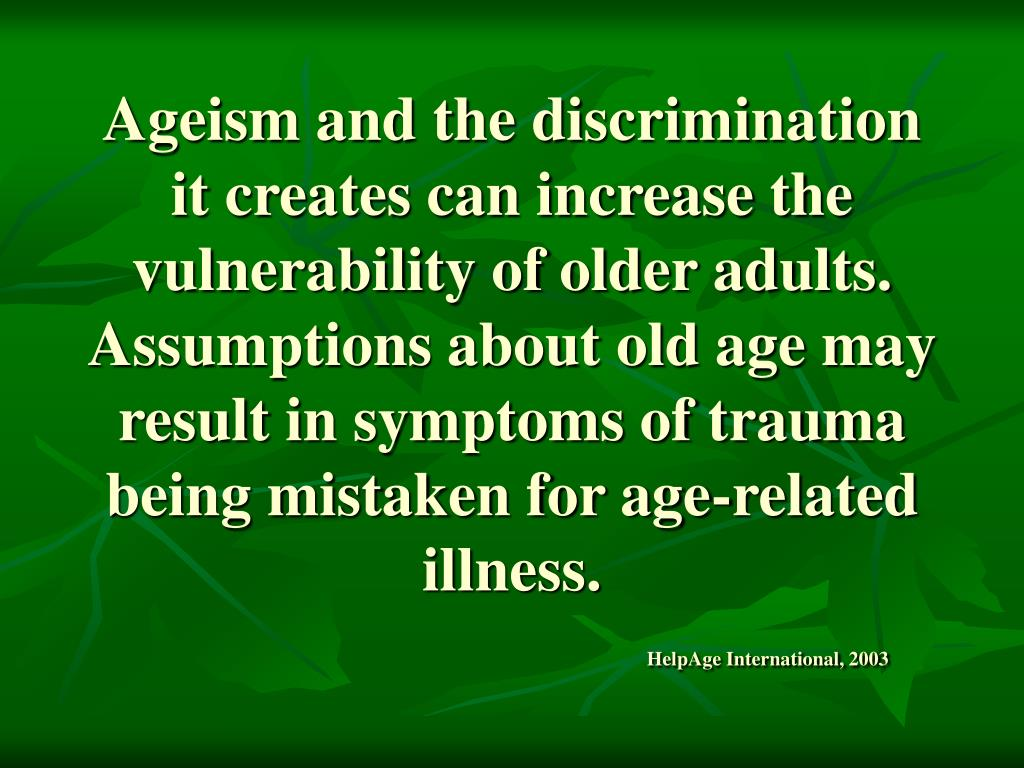 Ageism and the discrimination it creates can increase the vulnerability of older adults.  Assumptions about old age may result in symptoms of trauma being mistaken for age-related illness.