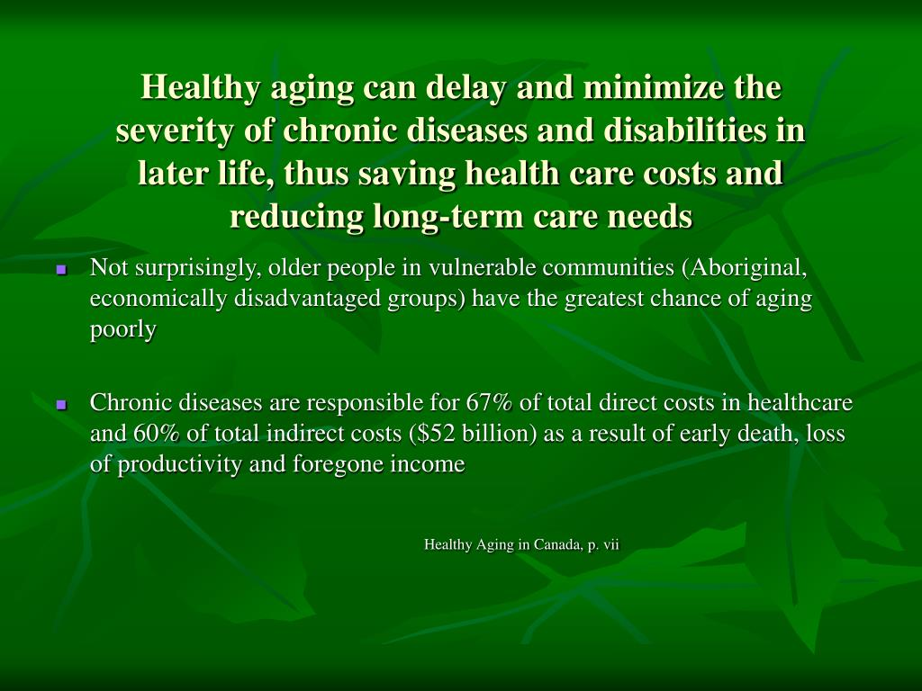 Healthy aging can delay and minimize the severity of chronic diseases and disabilities in later life, thus saving health care costs and reducing long-term care needs