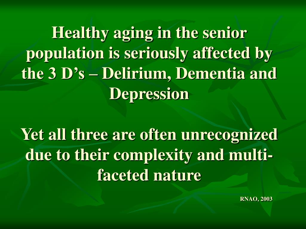 Healthy aging in the senior population is seriously affected by the 3 D's – Delirium, Dementia and Depression