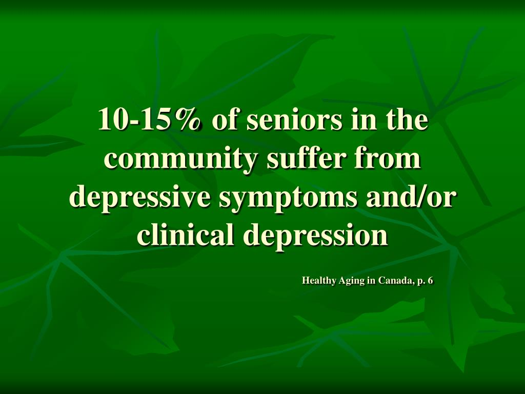 10-15% of seniors in the community suffer from depressive symptoms and/or clinical depression