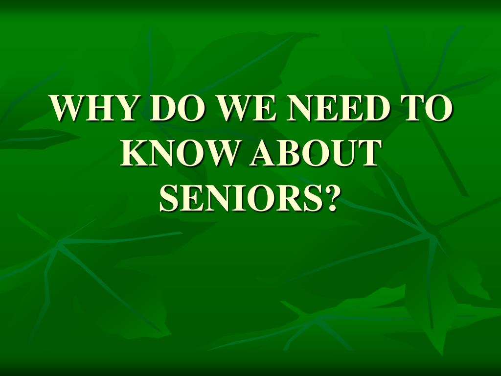 WHY DO WE NEED TO KNOW ABOUT SENIORS?