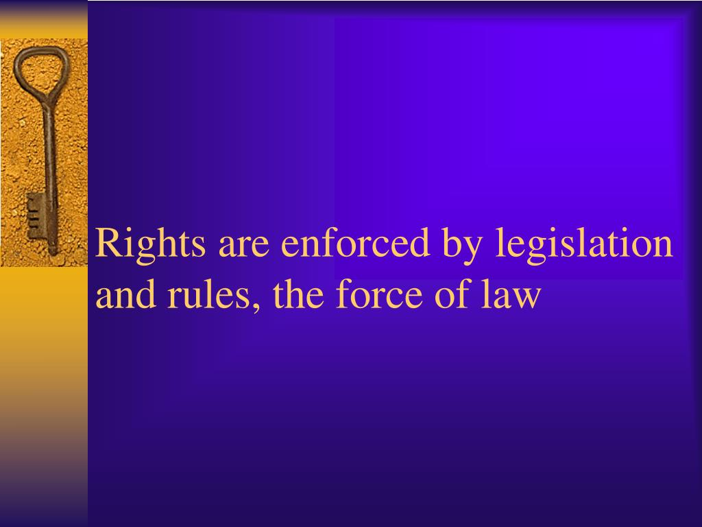 Rights are enforced by legislation and rules, the force of law