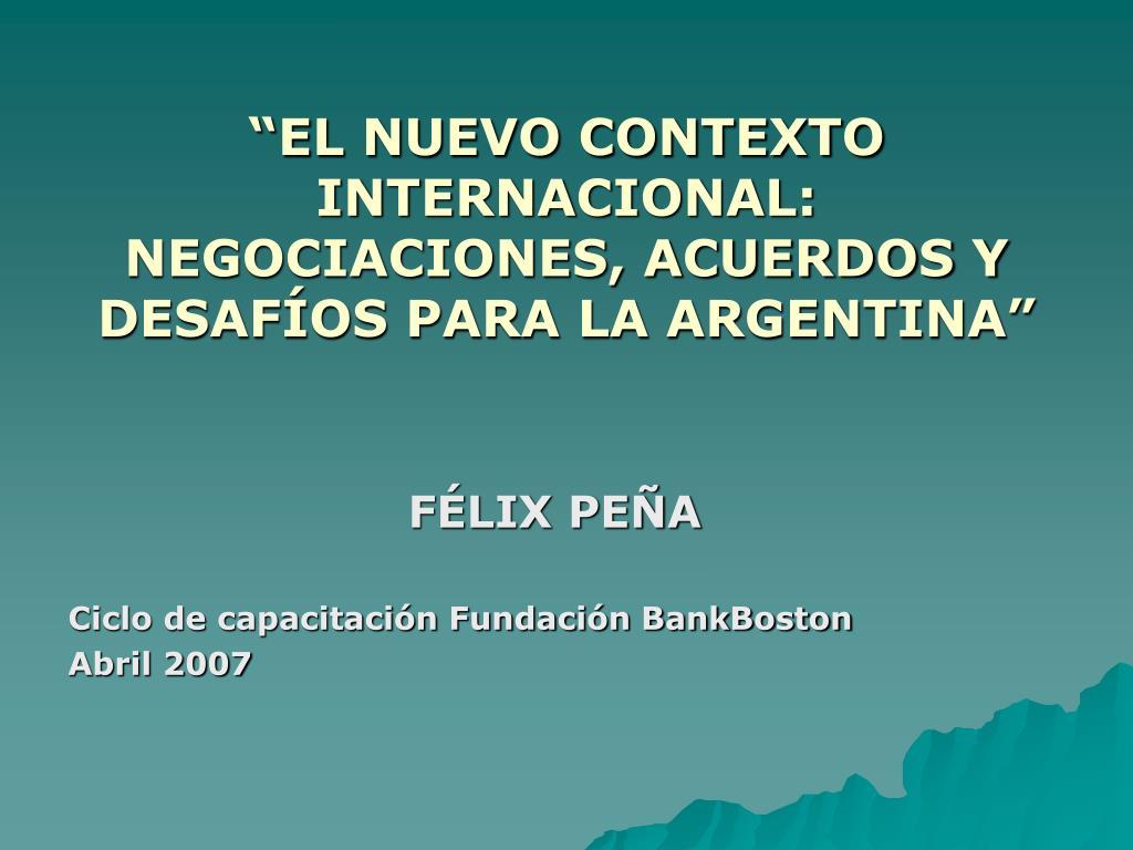 """""""EL NUEVO CONTEXTO INTERNACIONAL: NEGOCIACIONES, ACUERDOS Y DESAFÍOS PARA LA ARGENTINA"""""""
