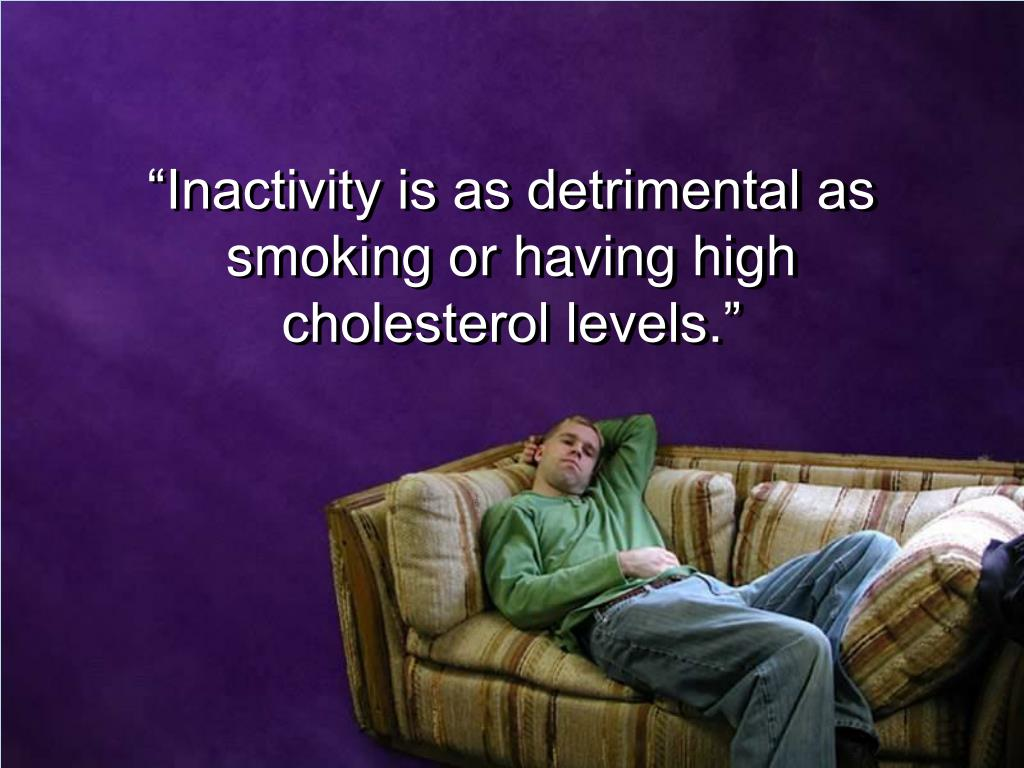 """Inactivity is as detrimental as"