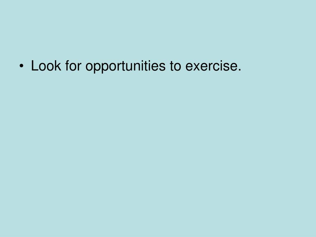 Look for opportunities to exercise.