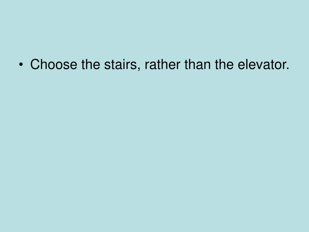 Choose the stairs, rather than the elevator.