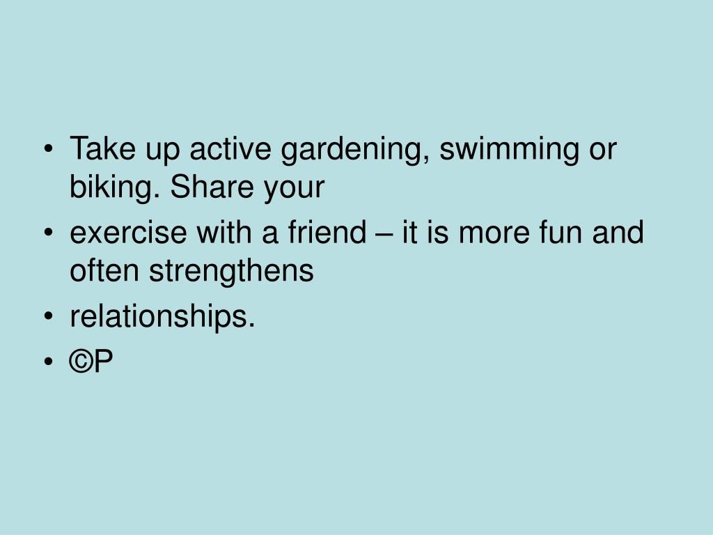 Take up active gardening, swimming or biking. Share your