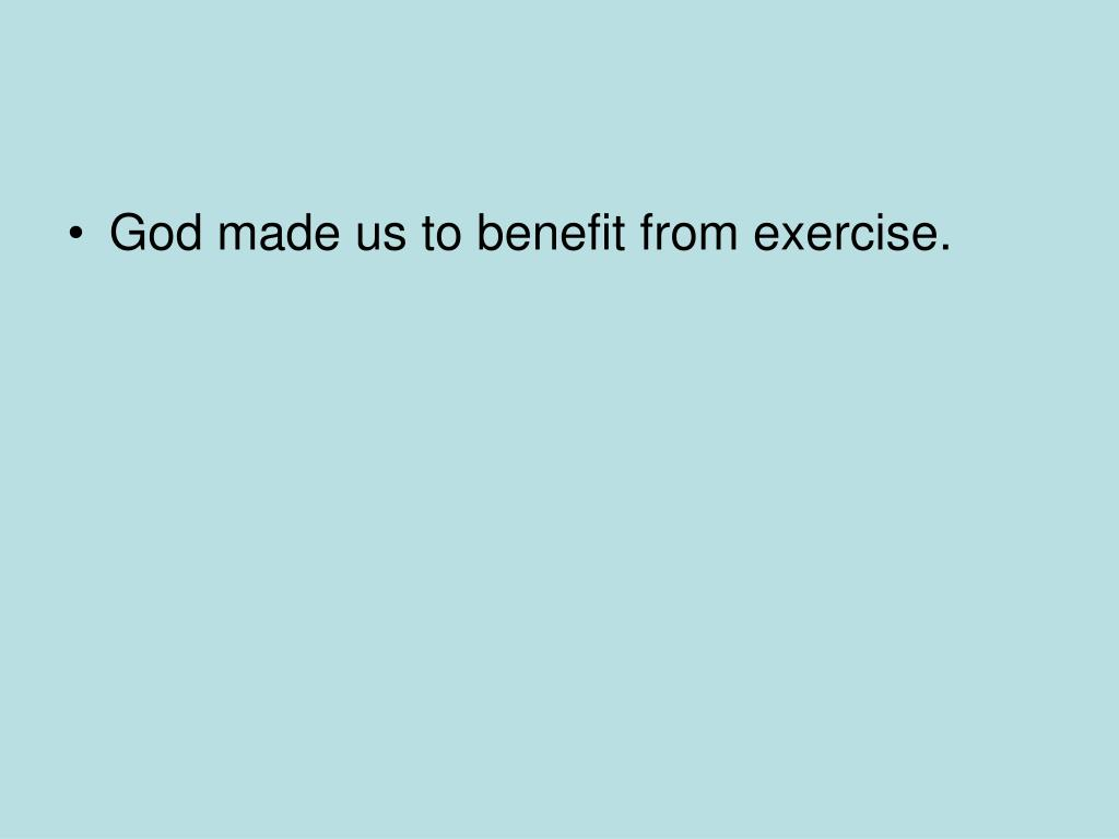 God made us to benefit from exercise.