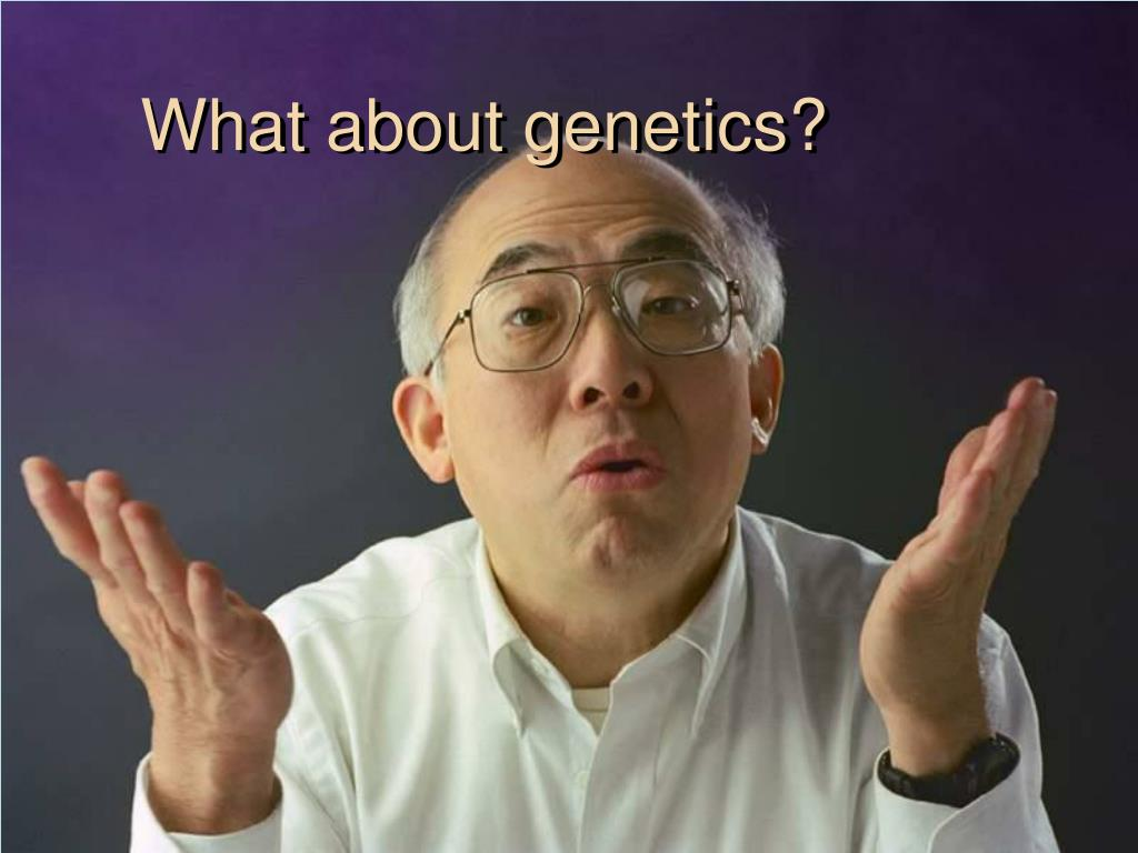 What about genetics?