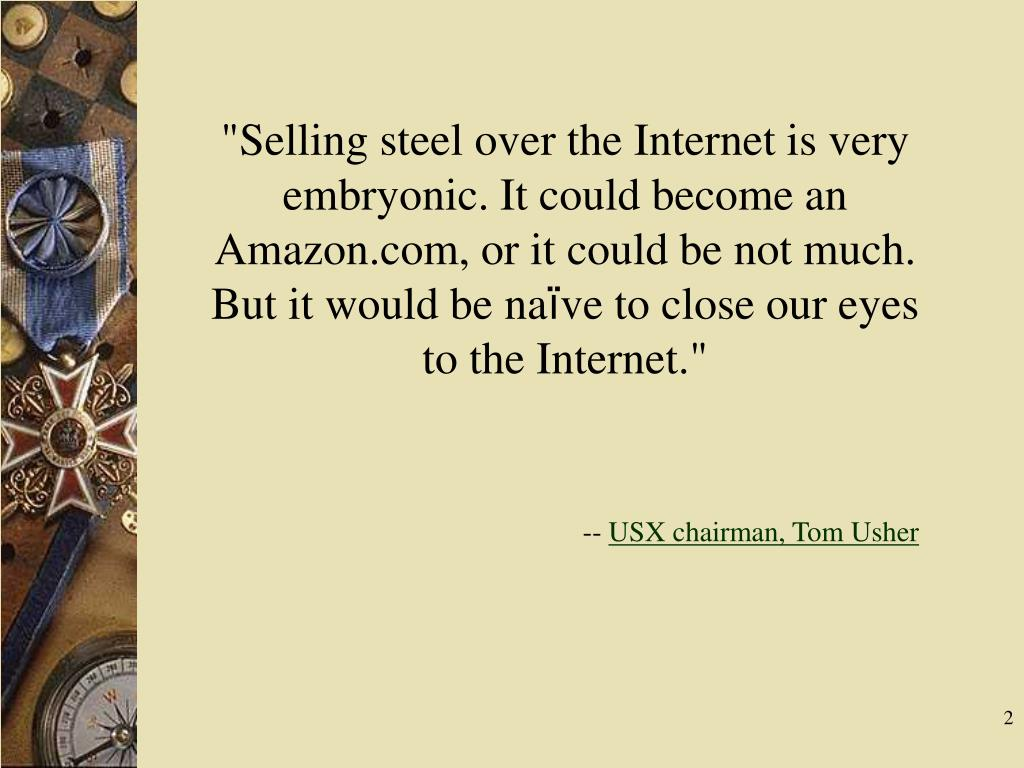 """Selling steel over the Internet is very embryonic. It could become an Amazon.com, or it could be not much. But it would be na"