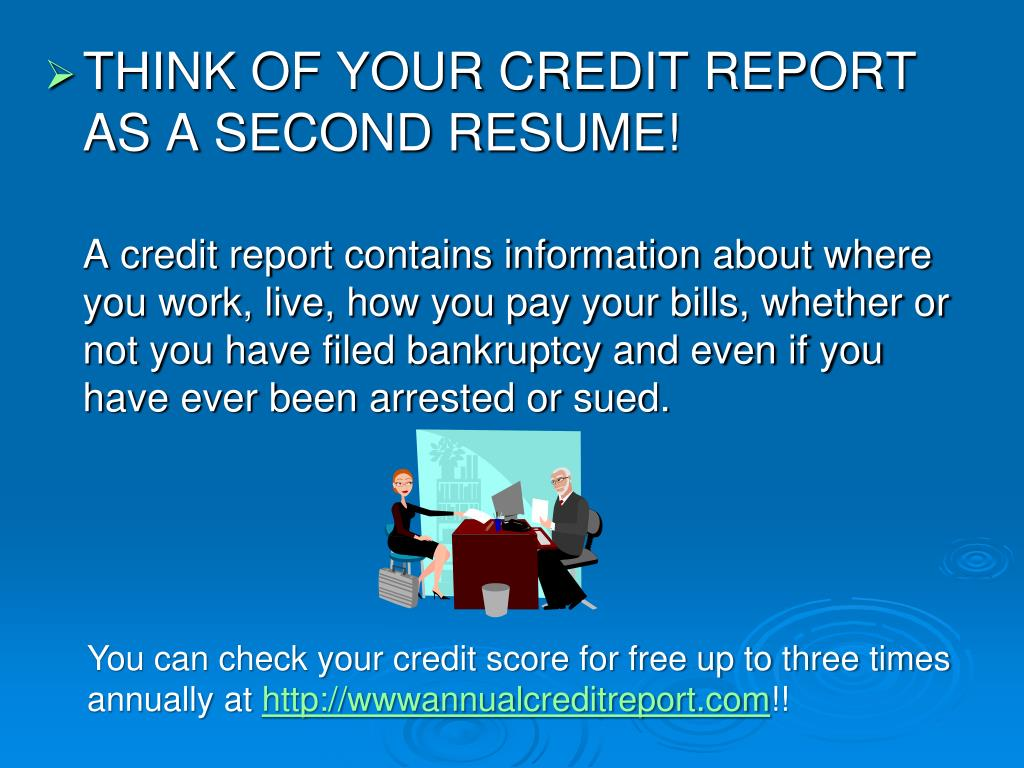 THINK OF YOUR CREDIT REPORT AS A SECOND RESUME!