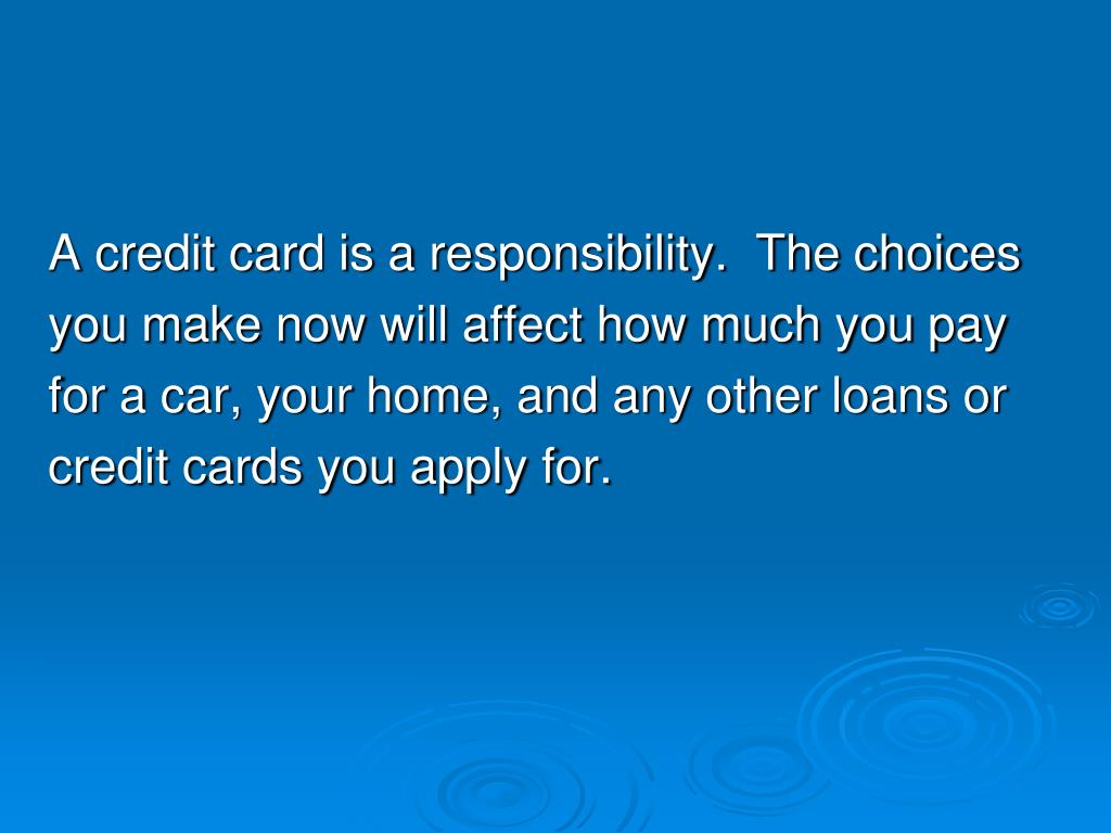 A credit card is a responsibility.  The choices