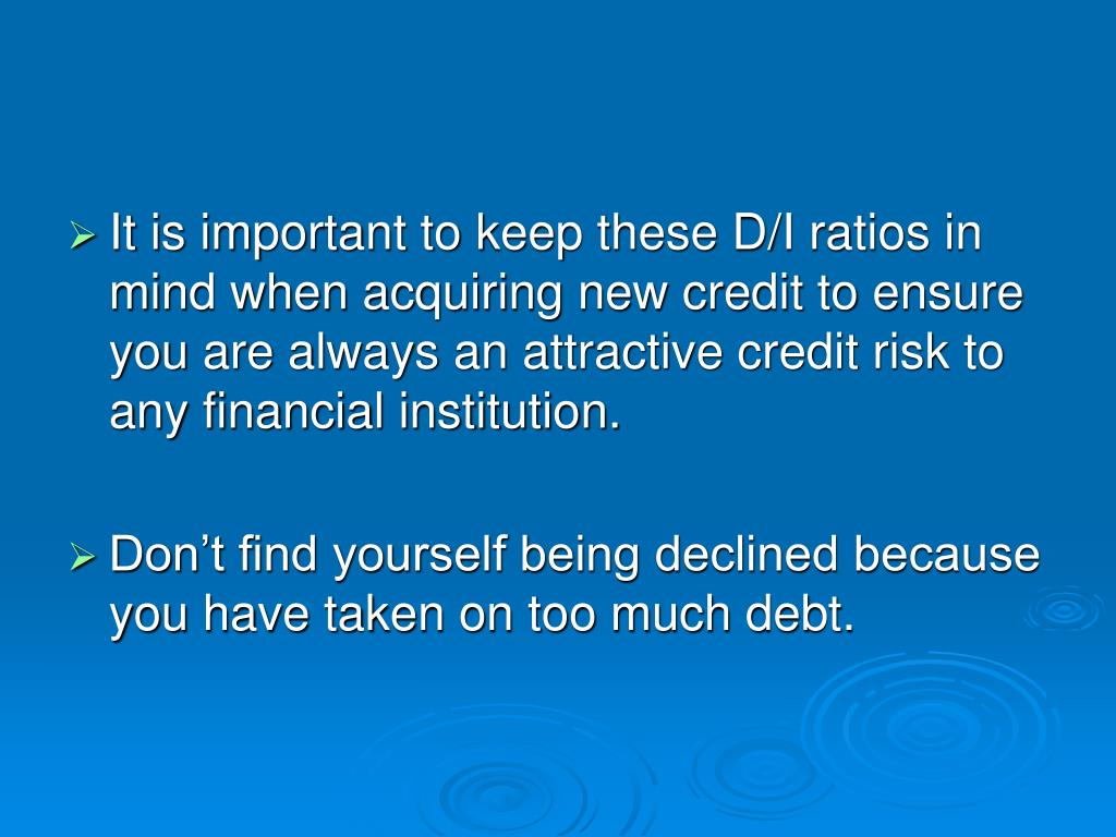 It is important to keep these D/I ratios in mind when acquiring new credit to ensure you are always an attractive credit risk to any financial institution.