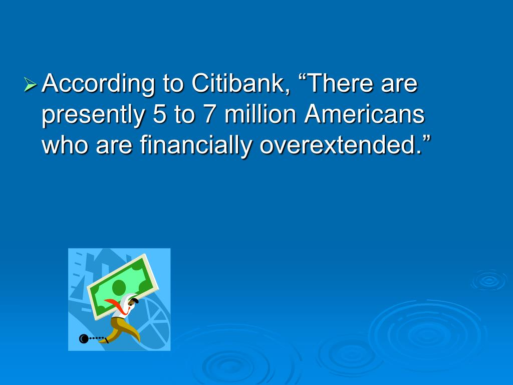 """According to Citibank, """"There are presently 5 to 7 million Americans who are financially overextended."""""""