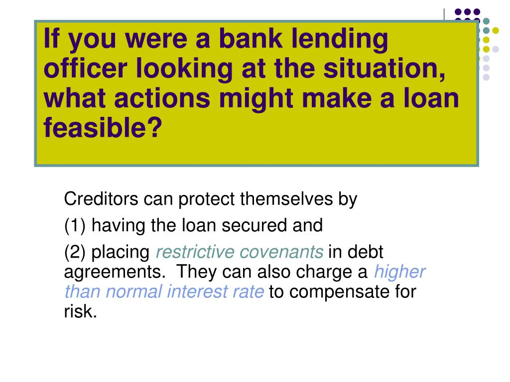 If you were a bank lending officer looking at the situation, what actions might make a loan feasible?