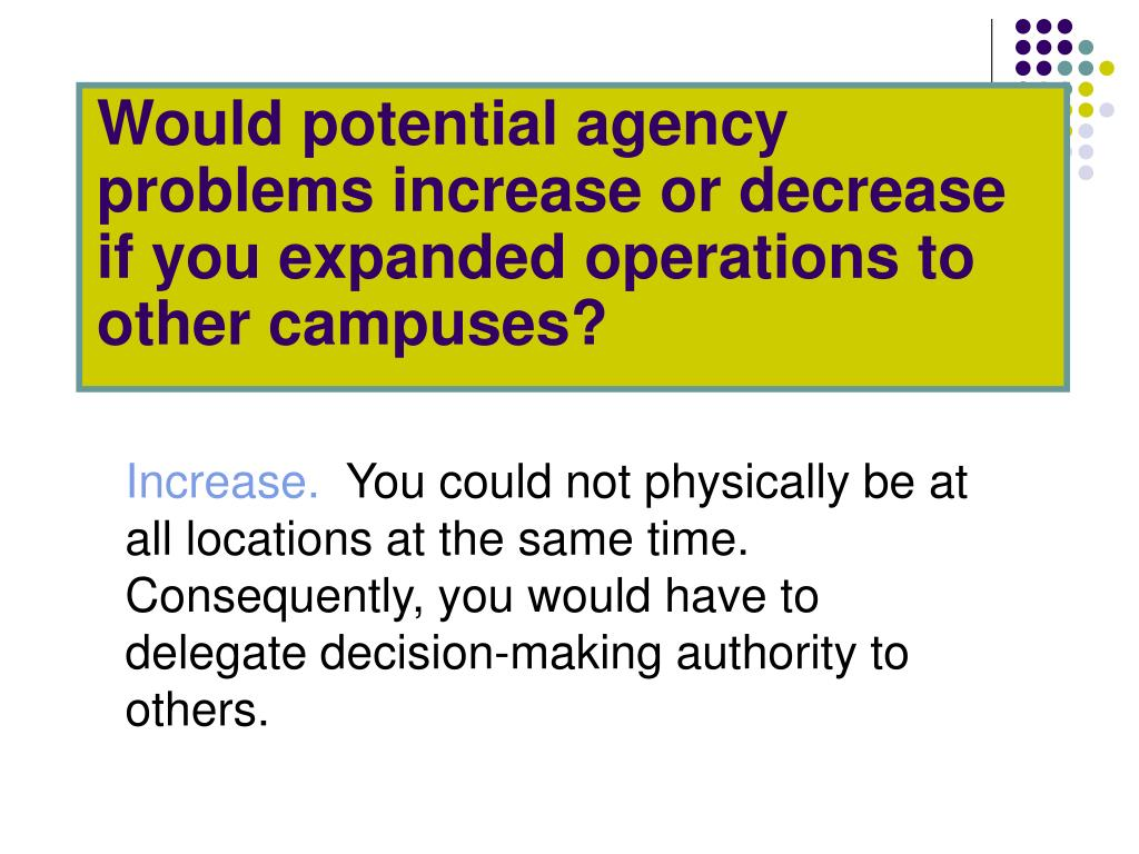 Would potential agency problems increase or decrease if you expanded operations to other campuses?