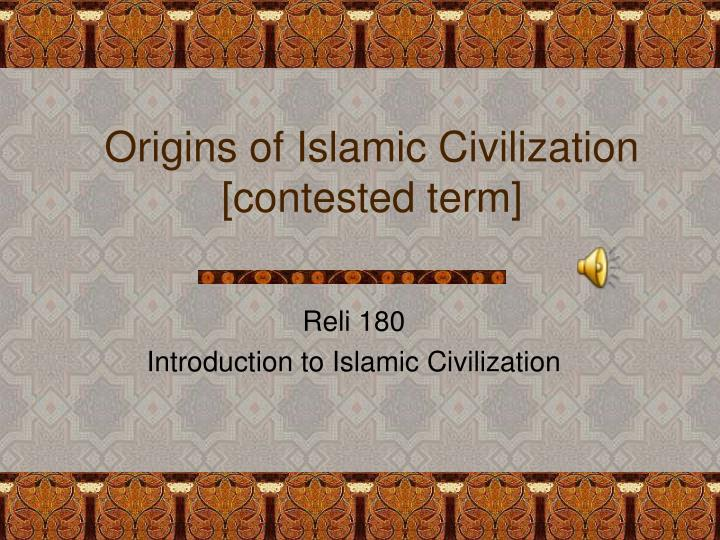 Origins of islamic civilization contested term l.jpg