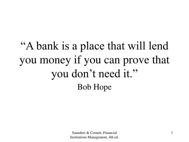A bank is a place that will lend you money if you can prove that you don t need it